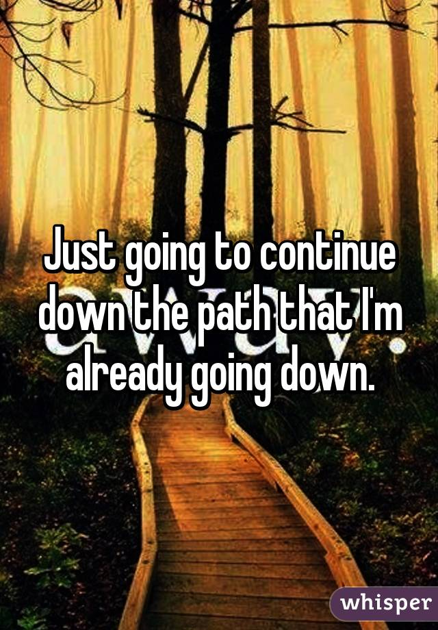 Just going to continue down the path that I'm already going down.