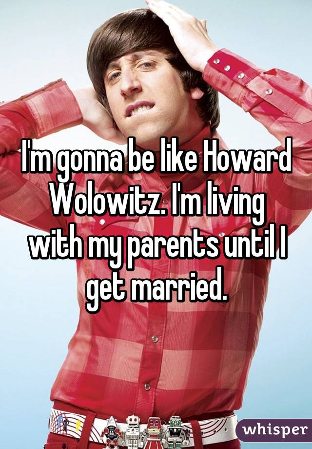 I'm gonna be like Howard Wolowitz. I'm living with my parents until I get married.