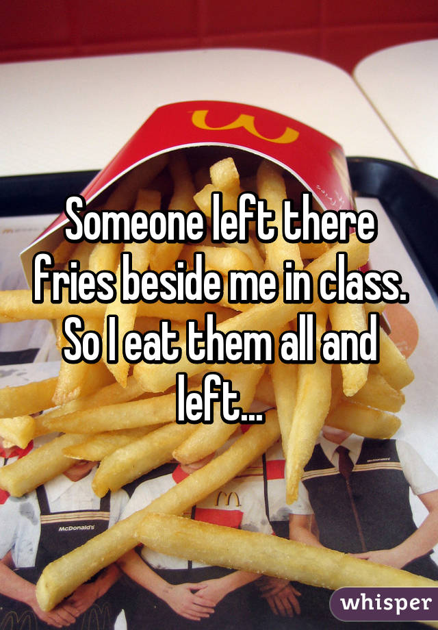 Someone left there fries beside me in class. So I eat them all and left...
