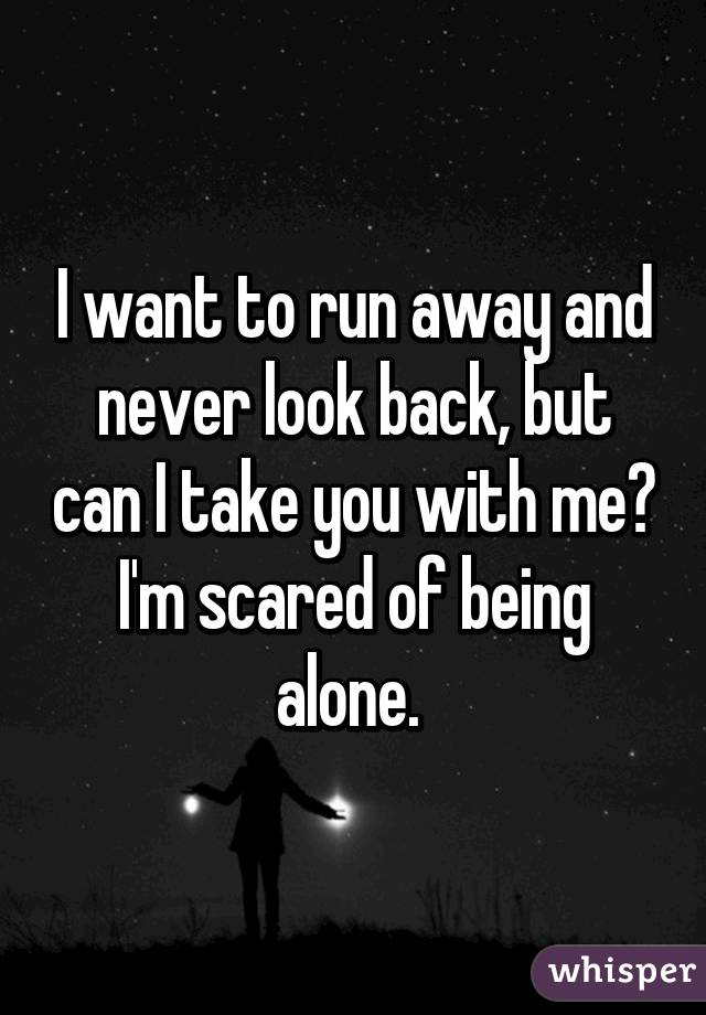 I want to run away and never look back, but can I take you with me? I'm scared of being alone.