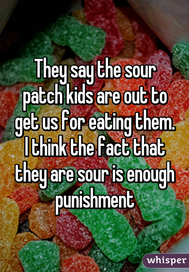 They say the sour patch kids are out to get us for eating them. I think the fact that they are sour is enough punishment