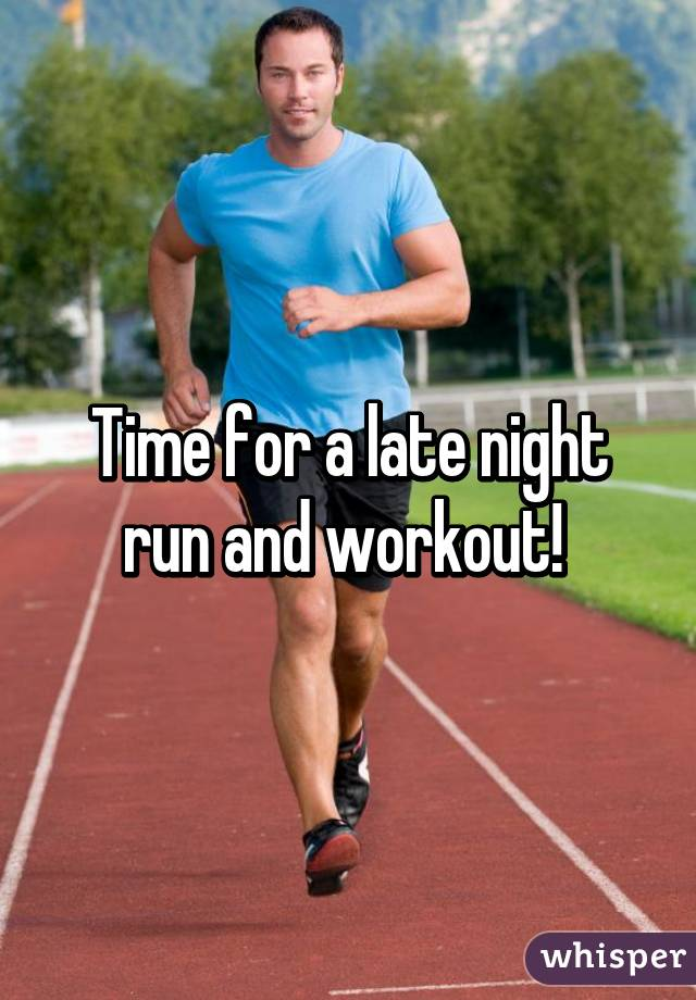 Time for a late night run and workout!