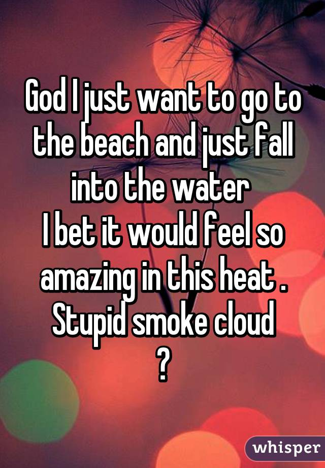 God I just want to go to the beach and just fall into the water  I bet it would feel so amazing in this heat . Stupid smoke cloud 😖