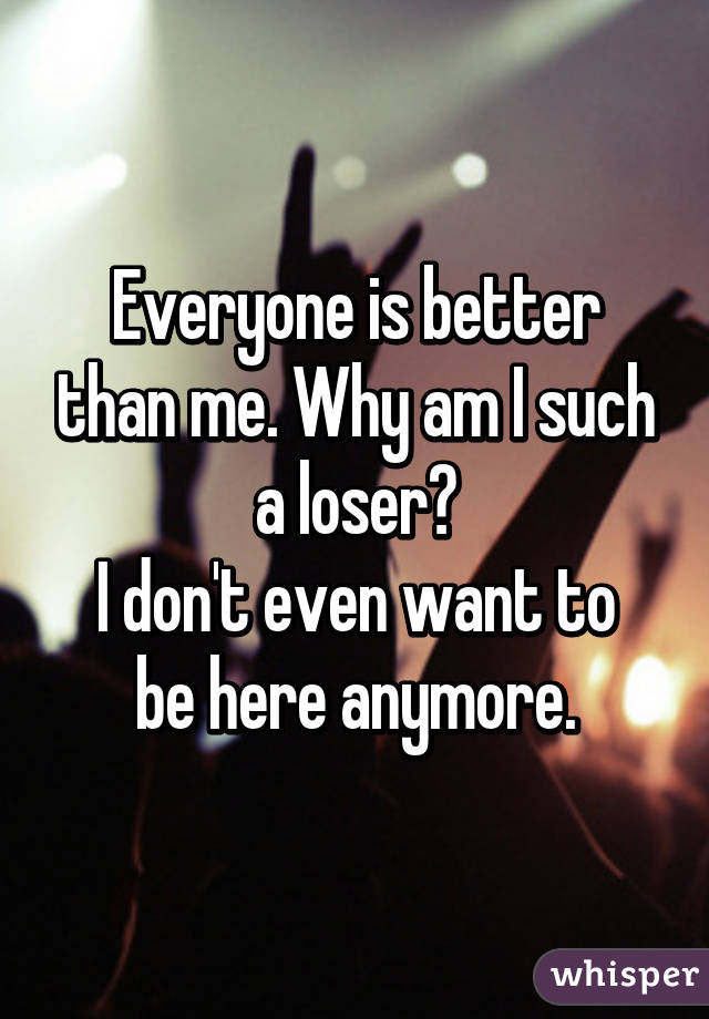 Everyone is better than me. Why am I such a loser? I don't even want to be here anymore.
