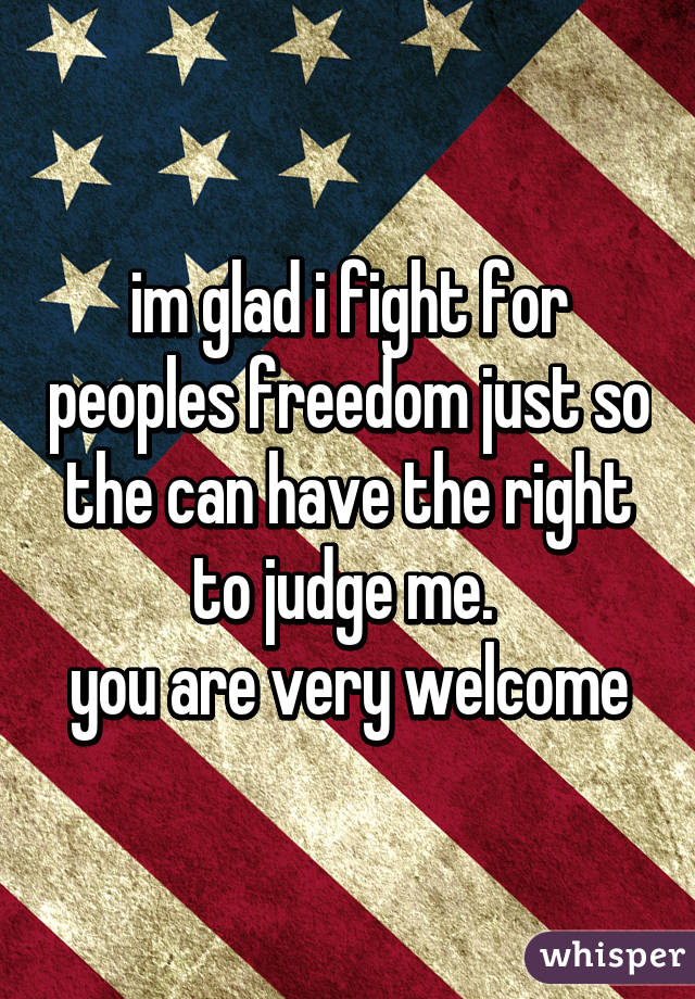 im glad i fight for peoples freedom just so the can have the right to judge me.  you are very welcome