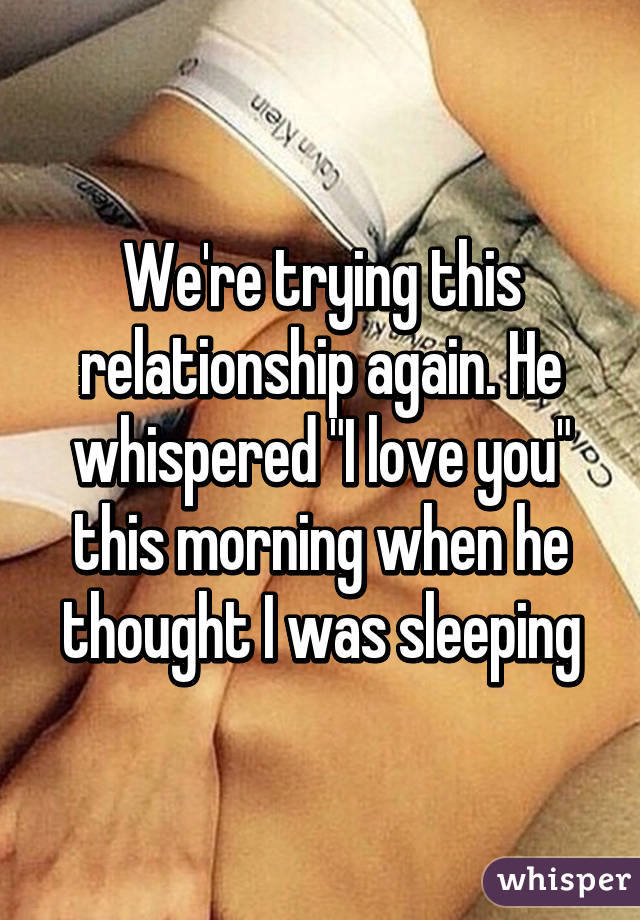 "We're trying this relationship again. He whispered ""I love you"" this morning when he thought I was sleeping"