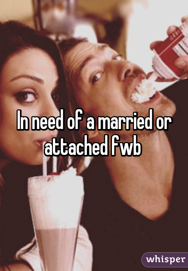 In need of a married or attached fwb