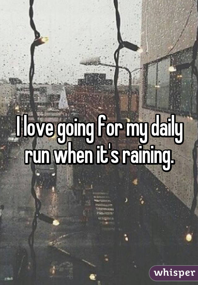 I love going for my daily run when it's raining.