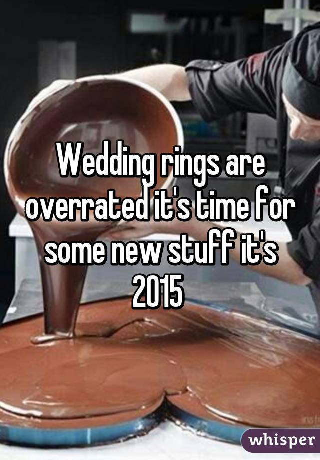 Wedding rings are overrated it's time for some new stuff it's 2015