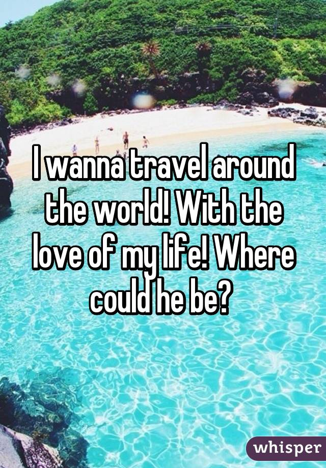 I wanna travel around the world! With the love of my life! Where could he be?
