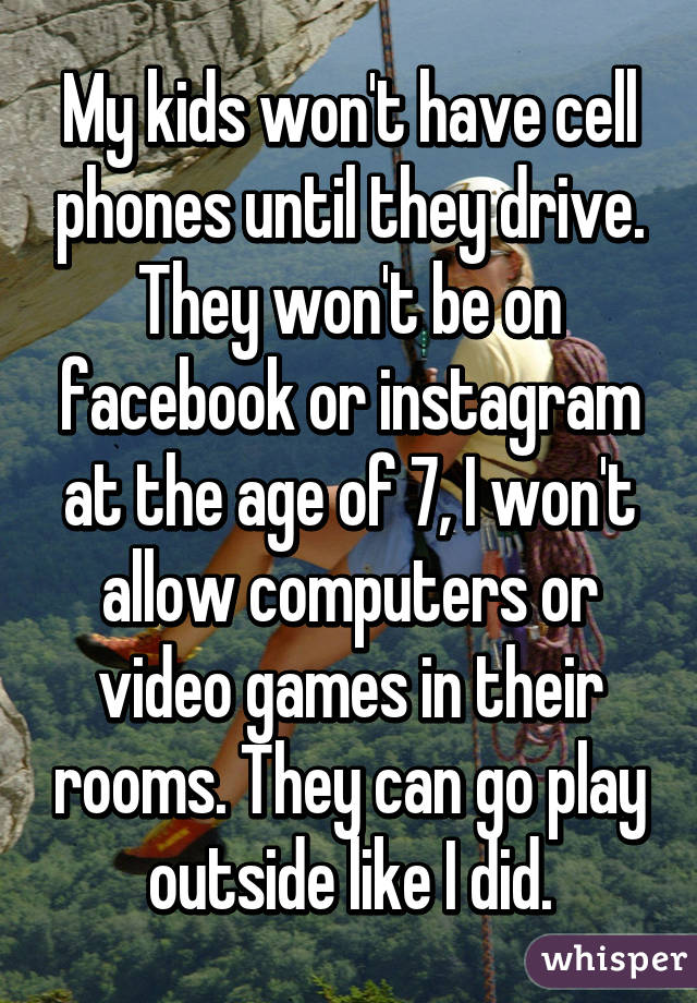 My kids won't have cell phones until they drive. They won't be on facebook or instagram at the age of 7, I won't allow computers or video games in their rooms. They can go play outside like I did.