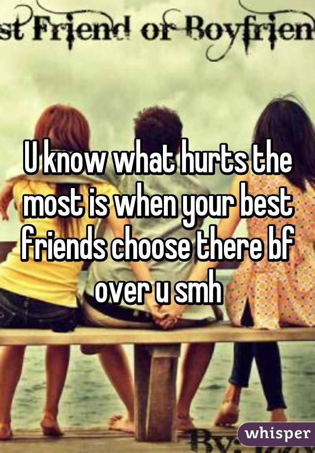 U know what hurts the most is when your best friends choose there bf over u smh