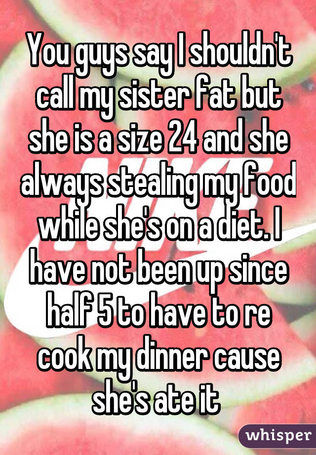 You guys say I shouldn't call my sister fat but she is a size 24 and she always stealing my food while she's on a diet. I have not been up since half 5 to have to re cook my dinner cause she's ate it