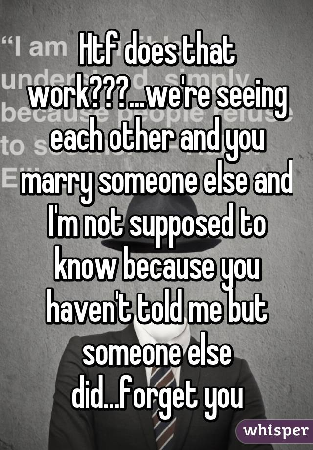 Htf does that work???...we're seeing each other and you marry someone else and I'm not supposed to know because you haven't told me but someone else did...forget you
