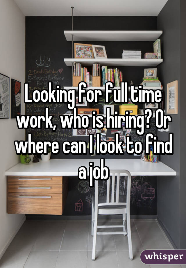 Looking for full time work, who is hiring? Or where can I look to find a job