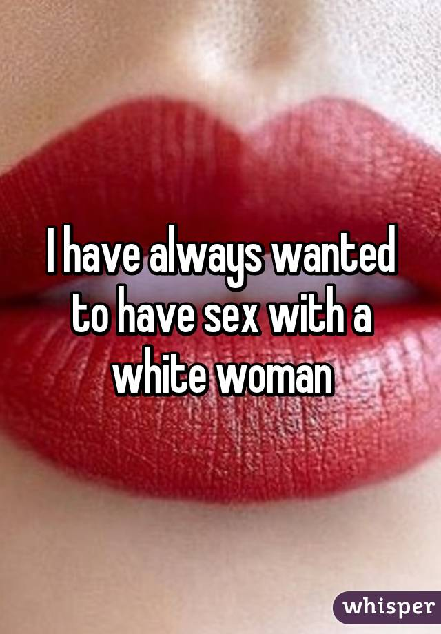 I have always wanted to have sex with a white woman