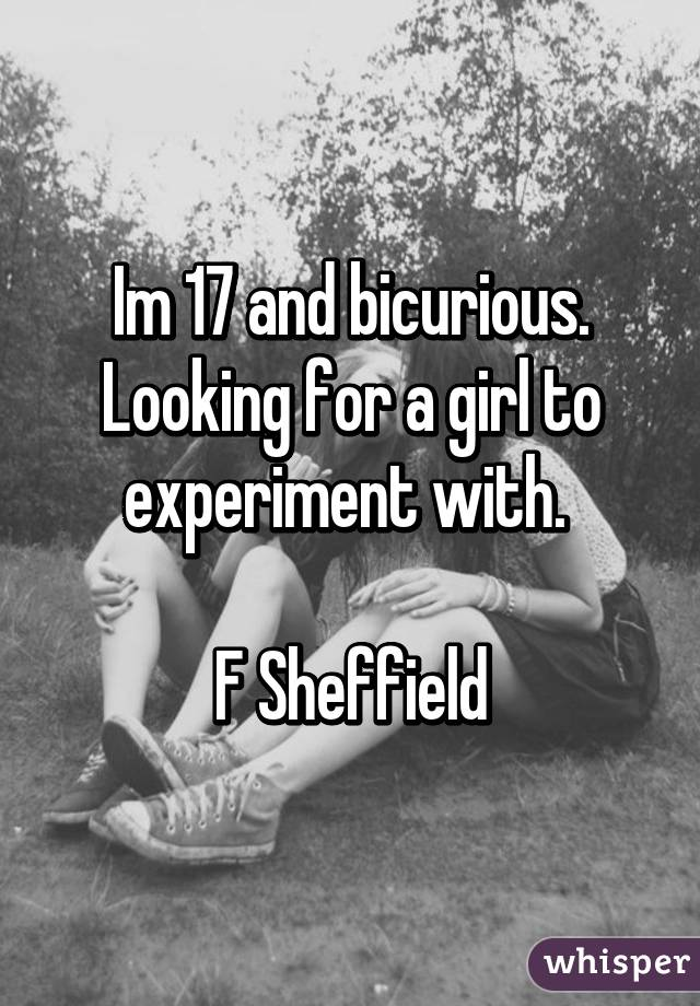 Im 17 and bicurious. Looking for a girl to experiment with.   F Sheffield