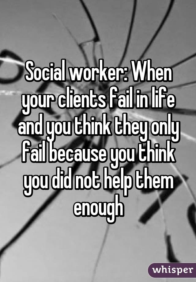 Social worker: When your clients fail in life and you think they only fail because you think you did not help them enough