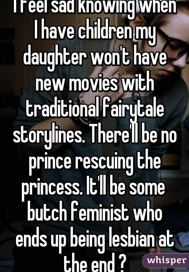 I feel sad knowing when I have children my daughter won't have new movies with traditional fairytale storylines. There'll be no prince rescuing the princess. It'll be some  butch feminist who ends up being lesbian at the end 😒