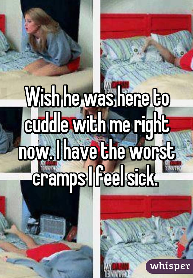 Wish he was here to cuddle with me right now. I have the worst cramps I feel sick.