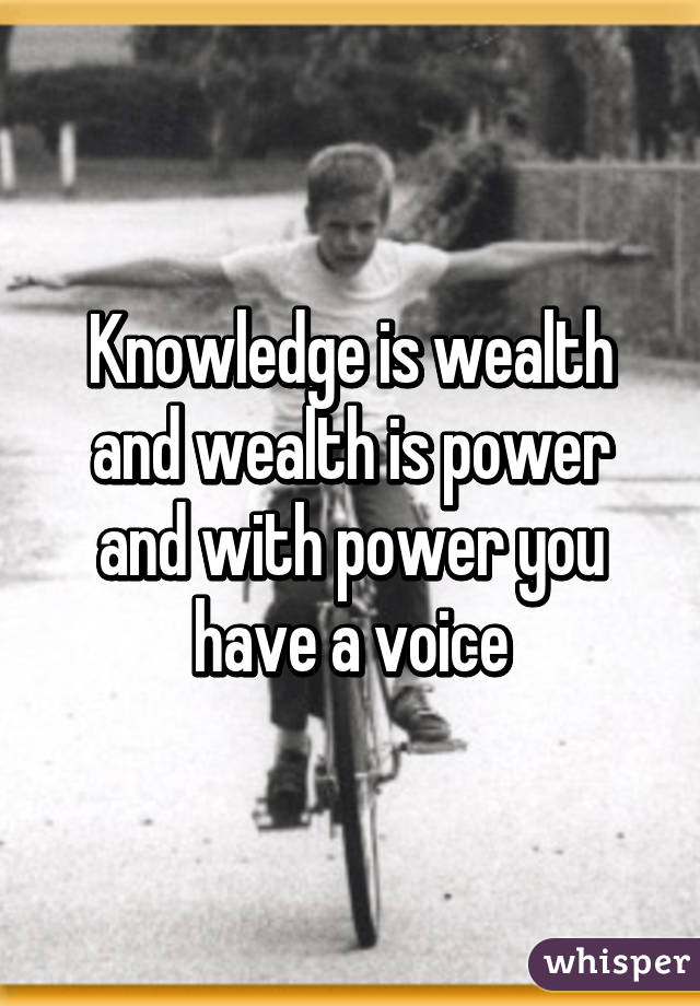 Knowledge is wealth and wealth is power and with power you have a voice