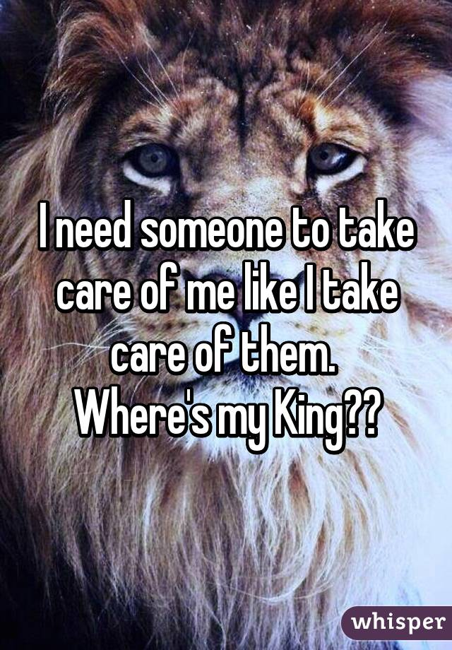 I need someone to take care of me like I take care of them.  Where's my King??