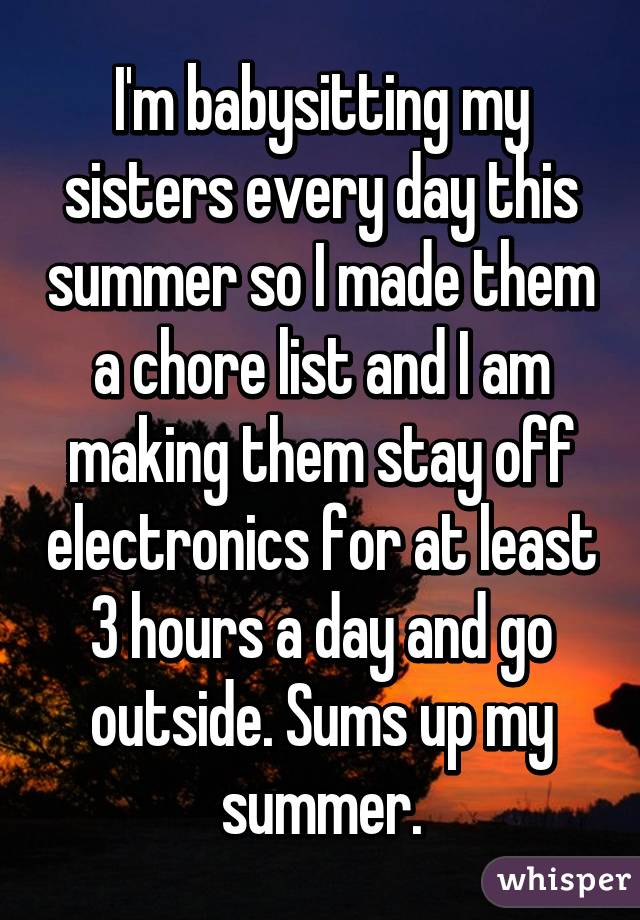 I'm babysitting my sisters every day this summer so I made them a chore list and I am making them stay off electronics for at least 3 hours a day and go outside. Sums up my summer.