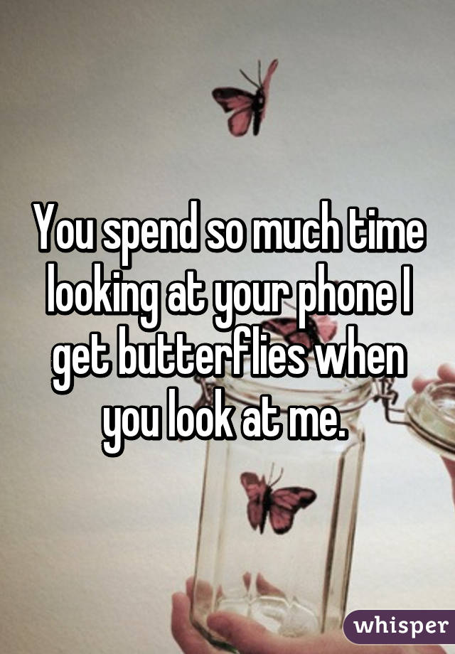 You spend so much time looking at your phone I get butterflies when you look at me.