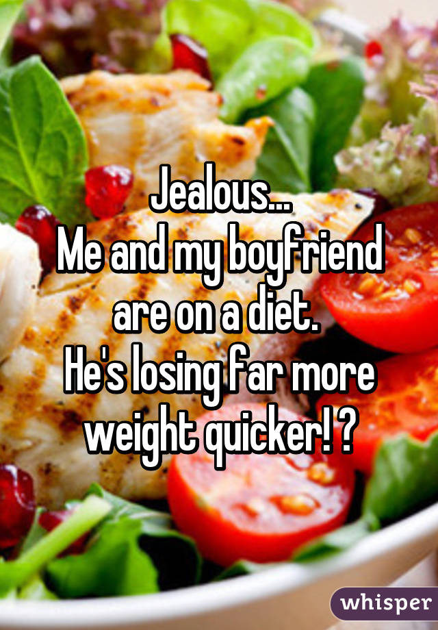 Jealous... Me and my boyfriend are on a diet.  He's losing far more weight quicker! 😏