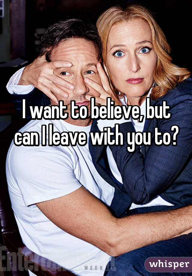 I want to believe, but can I leave with you to?