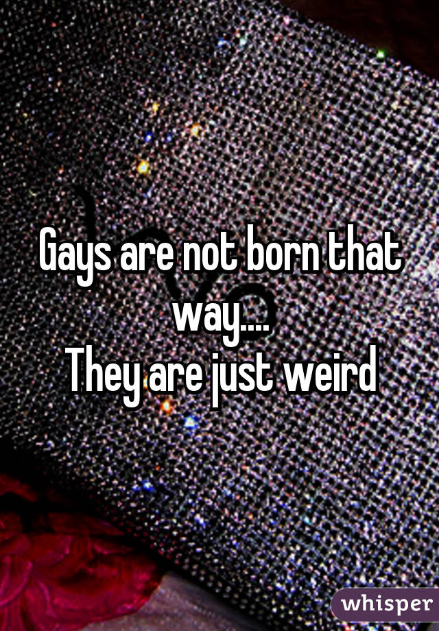 Gays are not born that way.... They are just weird