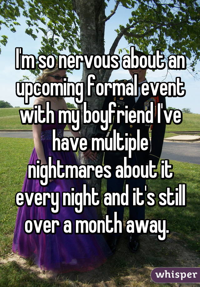 I'm so nervous about an upcoming formal event with my boyfriend I've have multiple nightmares about it every night and it's still over a month away.