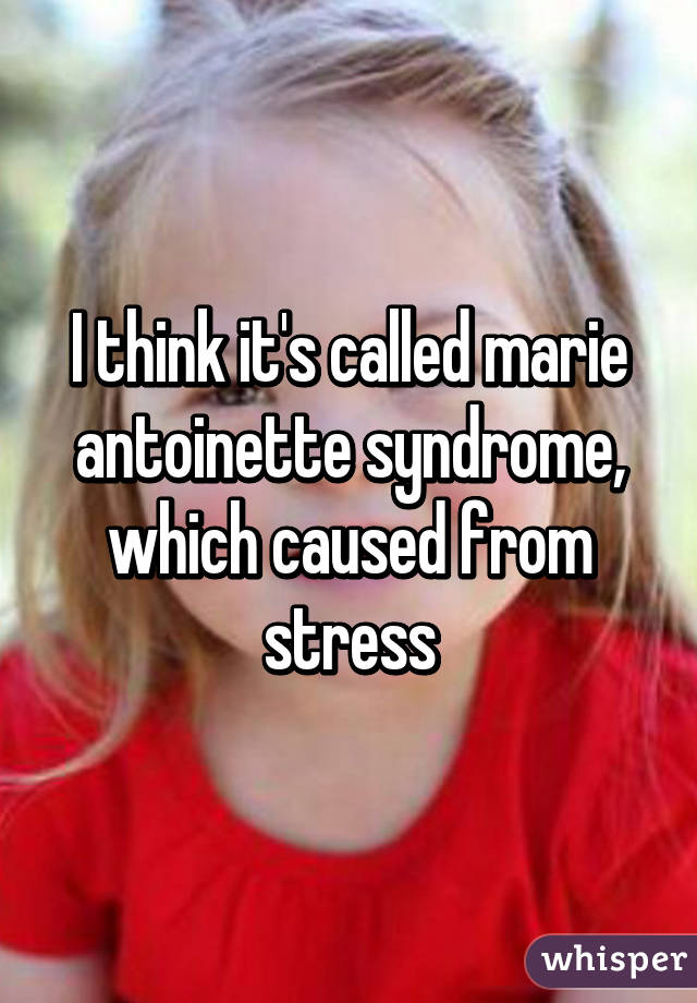 I think it's called marie antoinette syndrome, which ...