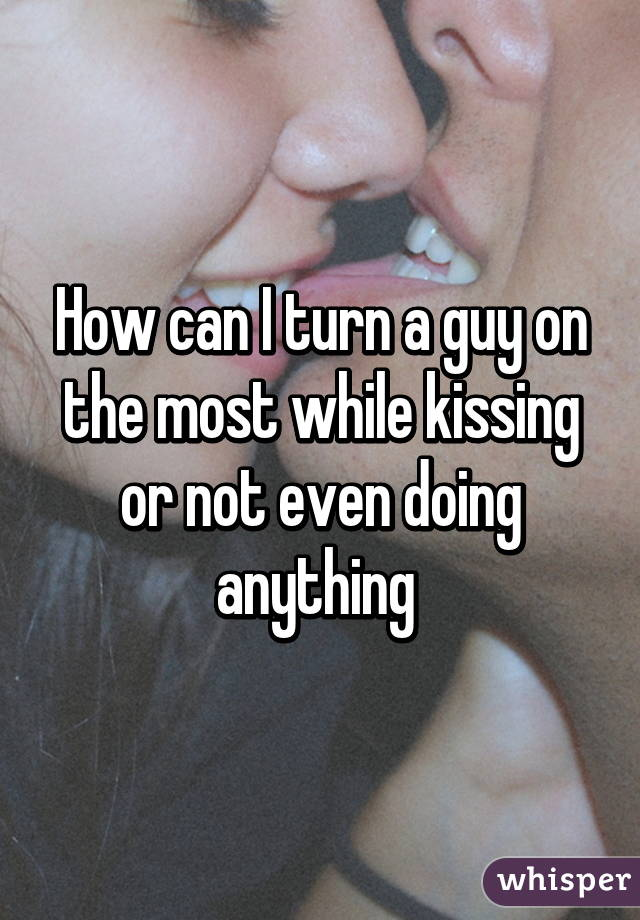 What To Do While Kissing A Guy