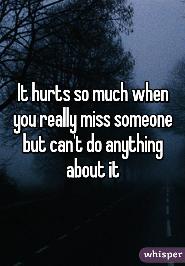 It Hurts So Much When You Really Miss Someone But Can't Do