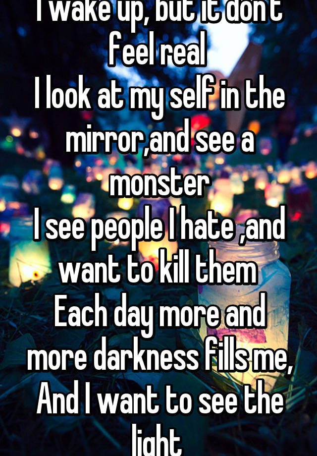 I wake up, but it don't feel real I look at my self in the mirror