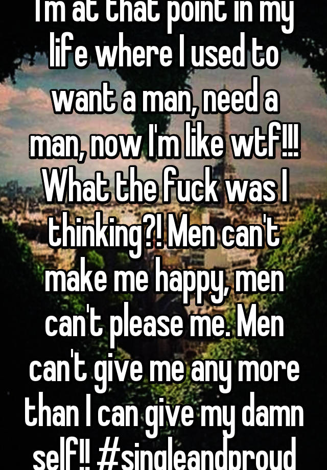 Why do I need a man to make me feel good?