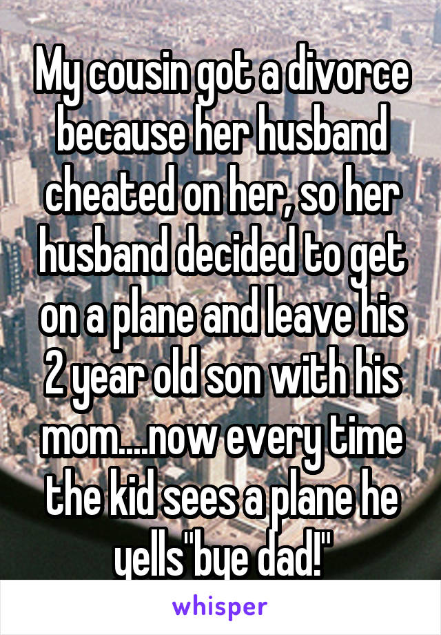 """My cousin got a divorce because her husband cheated on her, so her husband decided to get on a plane and leave his 2 year old son with his mom....now every time the kid sees a plane he yells""""bye dad!"""""""