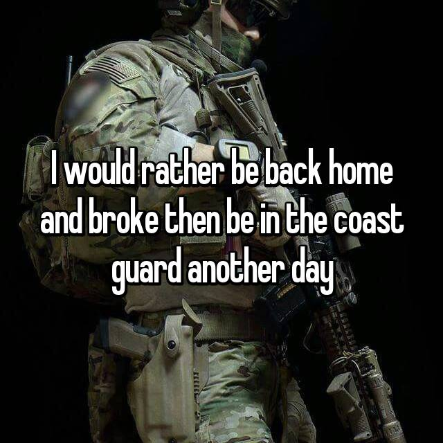 I would rather be back home and broke then be in the coast guard another day