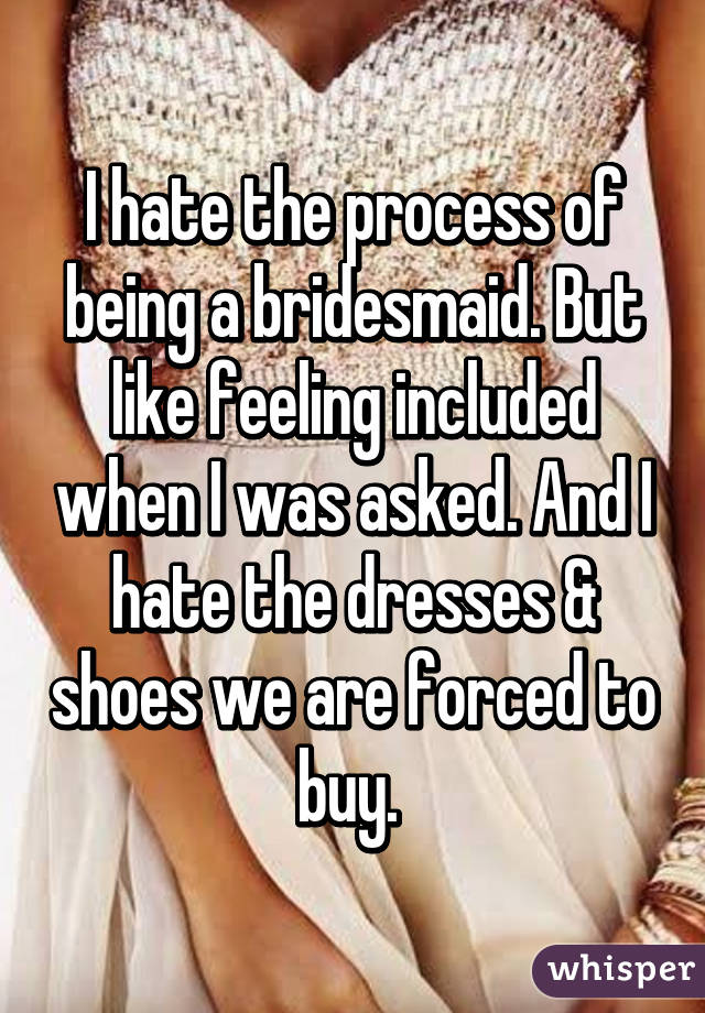 I hate the process of being a bridesmaid. But like feeling included when I was asked. And I hate the dresses & shoes we are forced to buy.