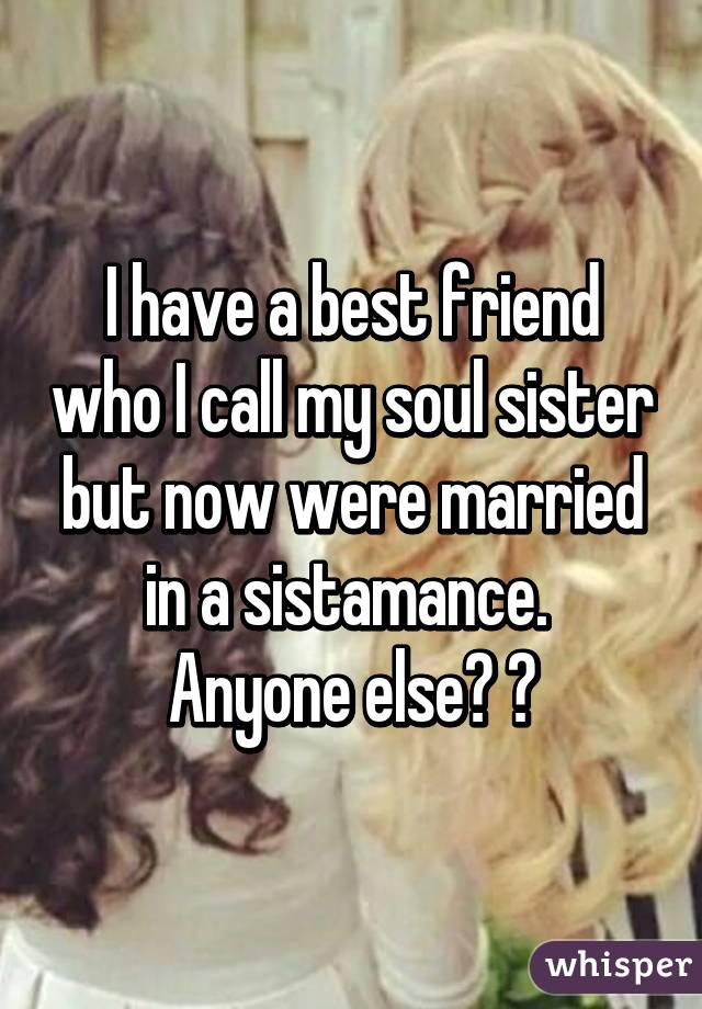 I Have A Best Friend Who I Call My Soul Sister But Now Were Married In