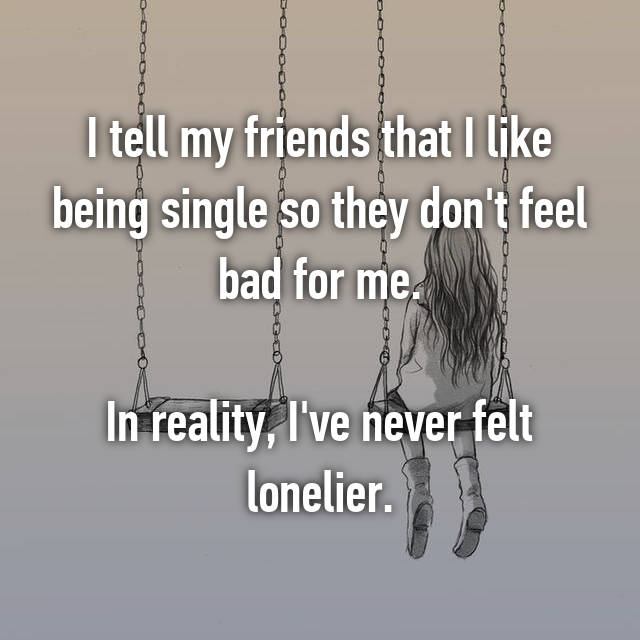 I tell my friends that I like being single so they don't feel bad for me.  In reality, I've never felt lonelier.