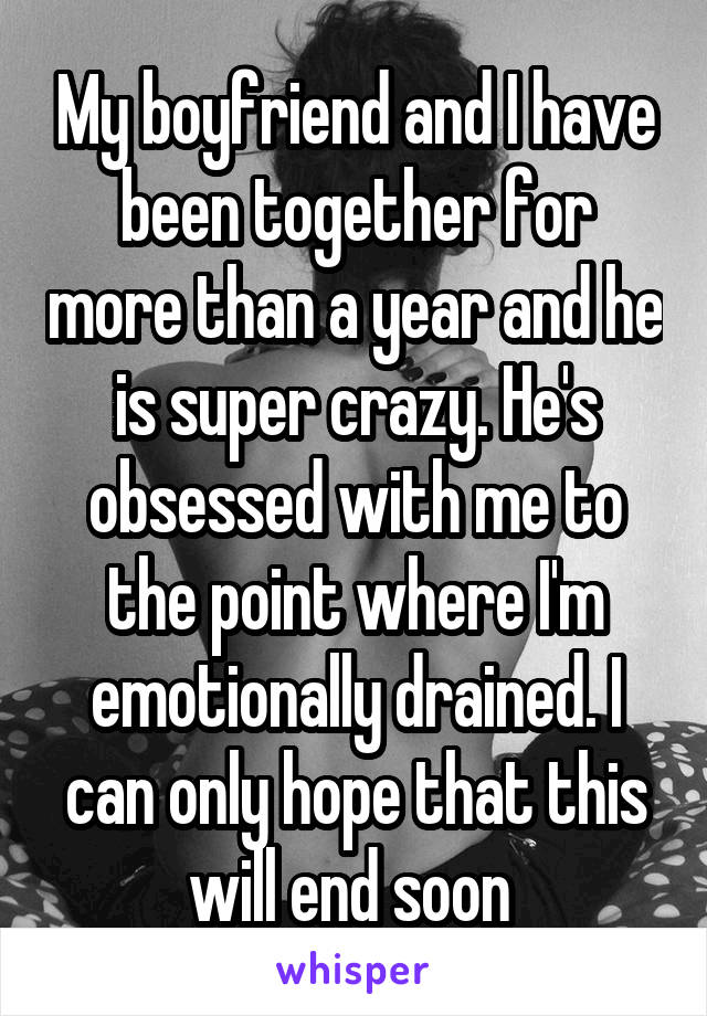 My boyfriend and I have been together for more than a year and he is super crazy. He's obsessed with me to the point where I'm emotionally drained. I can only hope that this will end soon