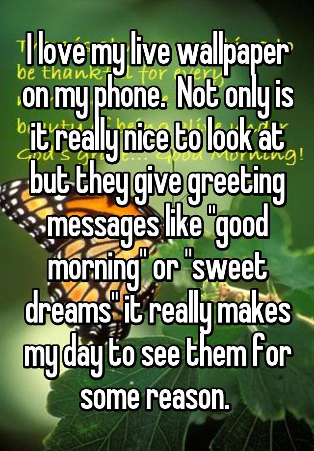 """I love my live wallpaper on my phone. Not only is it really nice to look at but they give greeting messages like """"good morning"""" or """"sweet dreams"""" it really ..."""