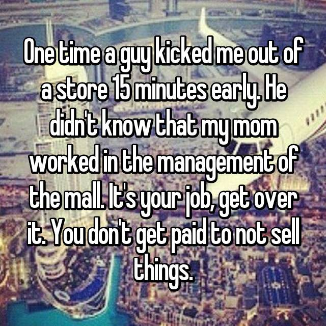 One time a guy kicked me out of a store 15 minutes early. He didn't know that my mom worked in the management of the mall. It's your job, get over it. You don't get paid to not sell things.
