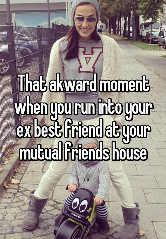 That akward moment when you run into your ex best friend at your