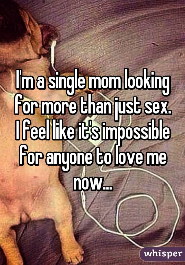 Im a single mom looking for more than just sex i feel like its im a single mom looking for more than just sex i feel like its impossible for anyone to ccuart