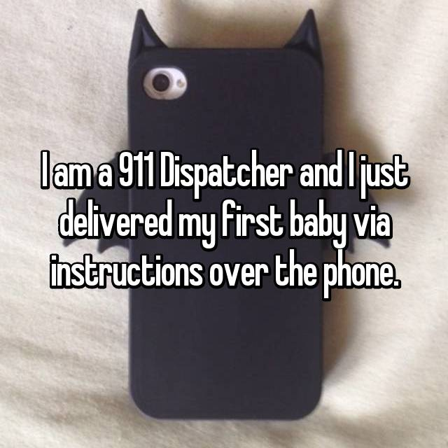 I am a 911 Dispatcher and I just delivered my first baby via instructions over the phone.