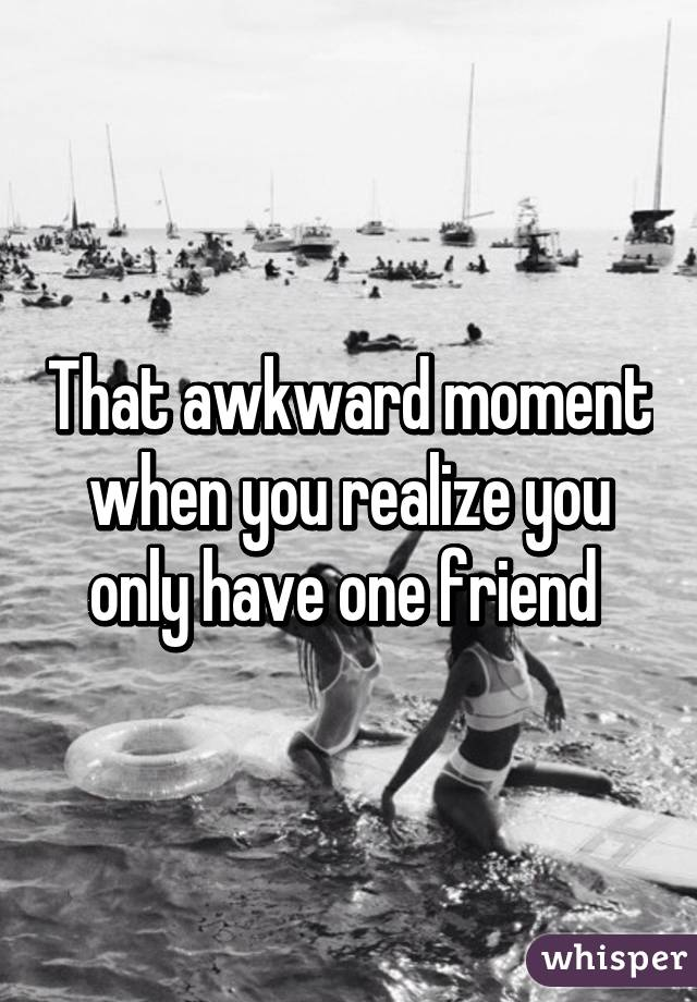 that awkward moment when you realize you only have one friend