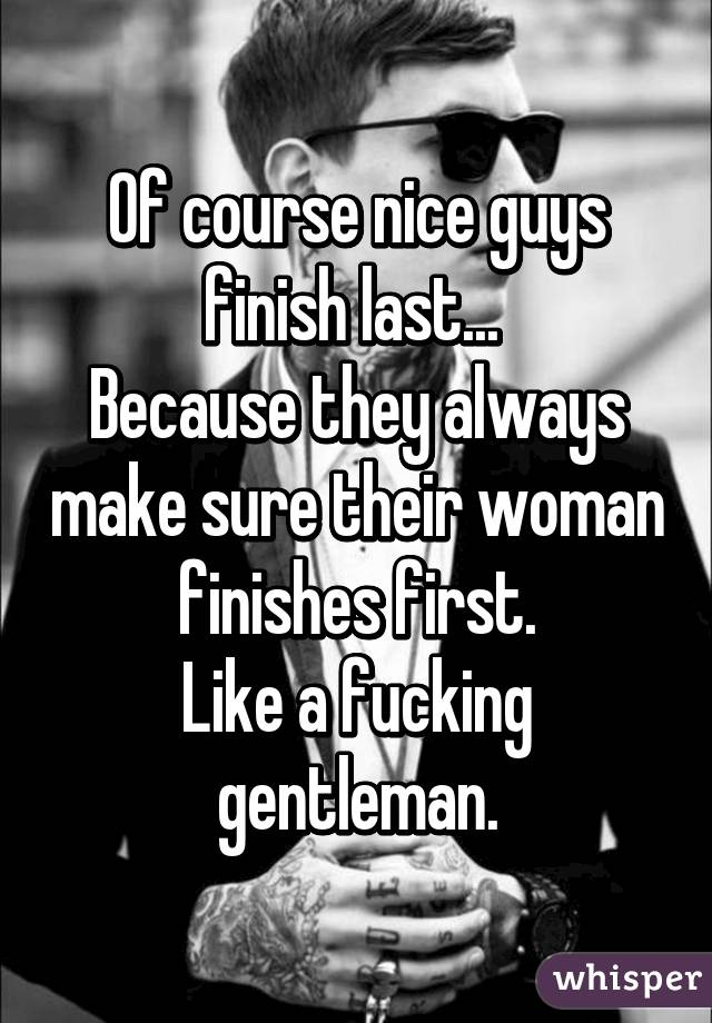 Of Course Nice Guys Finish Last Because They Always Make Sure Their Woman Finishes First Like